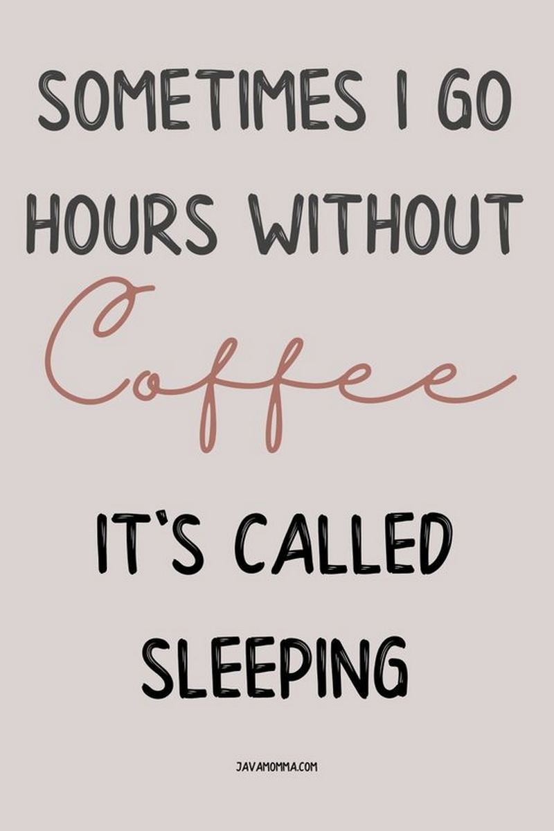 """""""Sometimes I go hours without coffee. It's called sleeping."""""""