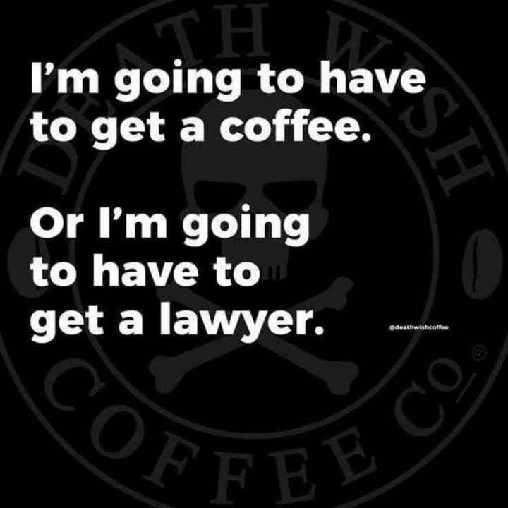 """""""I'm going to have to get a coffee. Or I'm going to have to get a lawyer."""""""