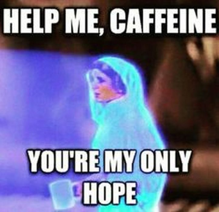 """""""Help me, caffeine. You're my only hope."""""""
