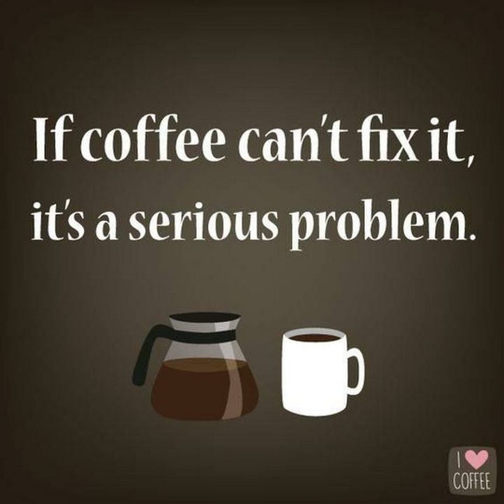 """""""If coffee can't fix it, it's a serious problem."""""""