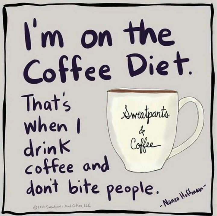 """""""I'm on the coffee diet. That's when I drink coffee and don't bite people."""""""
