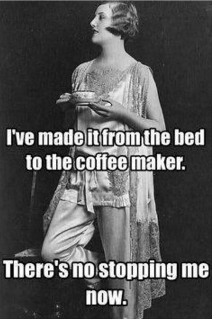 """""""I've made it from the bed to the coffee maker. There's no stopping me now."""""""