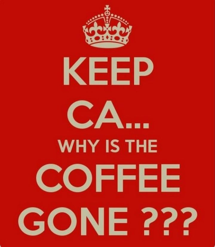 """""""Keep ca...Why is the coffee gone???"""""""