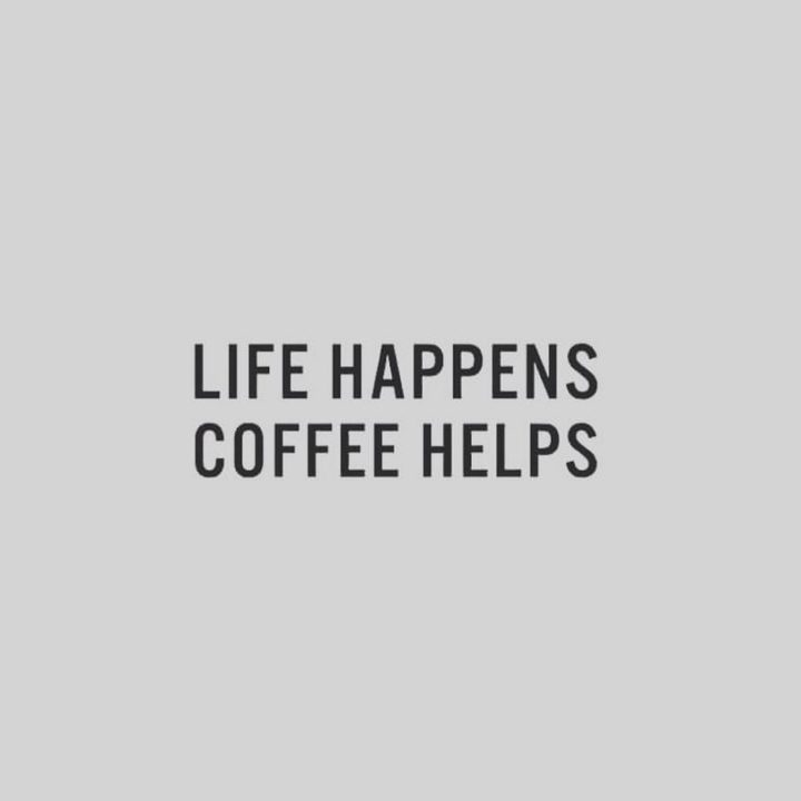 """Life happens. Coffee helps."""