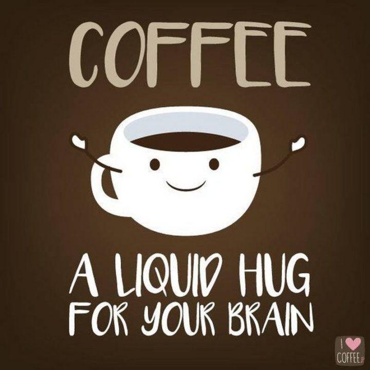 """Coffee: A liquid hug for your brain."""