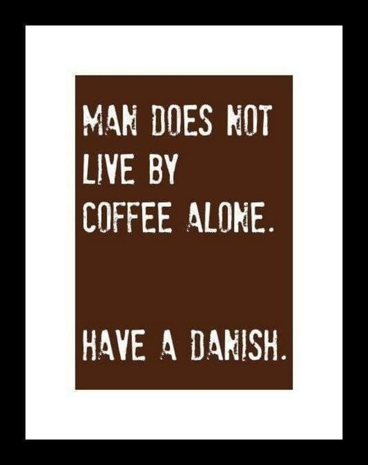 """""""Man does not live by coffee alone. Have a danish."""""""