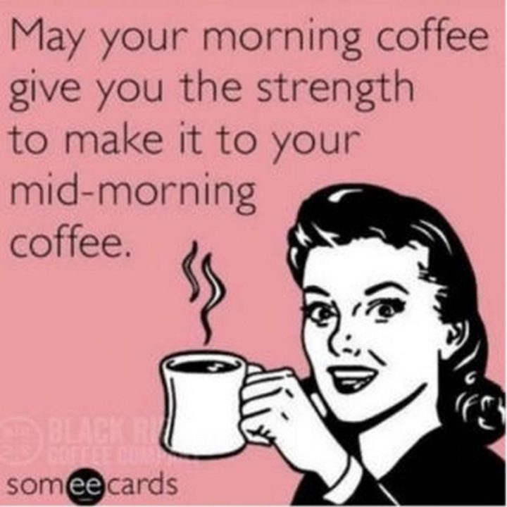 """""""May your morning coffee give you the strength to make it to your mid-morning coffee."""""""