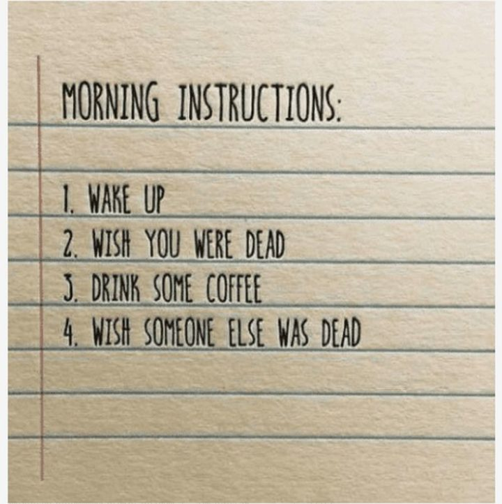 """""""Morning instructions: 1) Wake up. 2) Wish you were dead. 3) Drink some coffee. 4) Wish someone else was dead."""""""