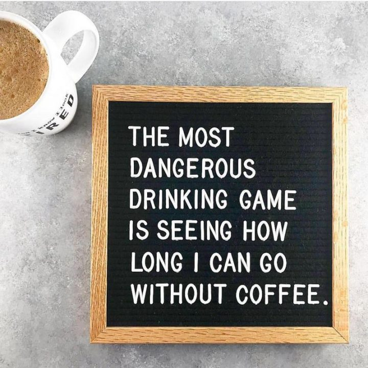 """""""The most dangerous drinking game is seeing how long I can go without coffee."""""""