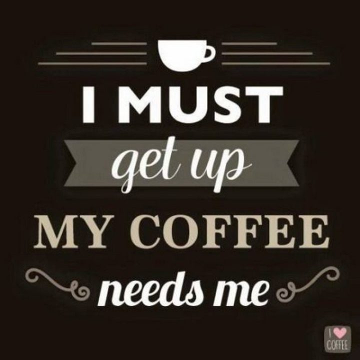 """""""I must get up. My coffee needs me."""""""