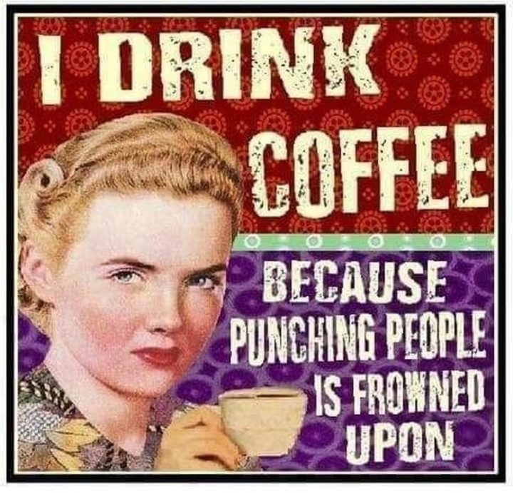 """""""I drink coffee because punching people is frowned upon."""""""