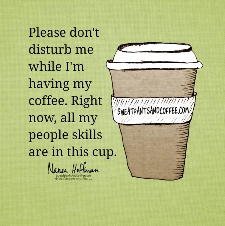 """""""Please don't disturb me while I'm having my coffee. Right now, all my people skills are in this cup."""""""