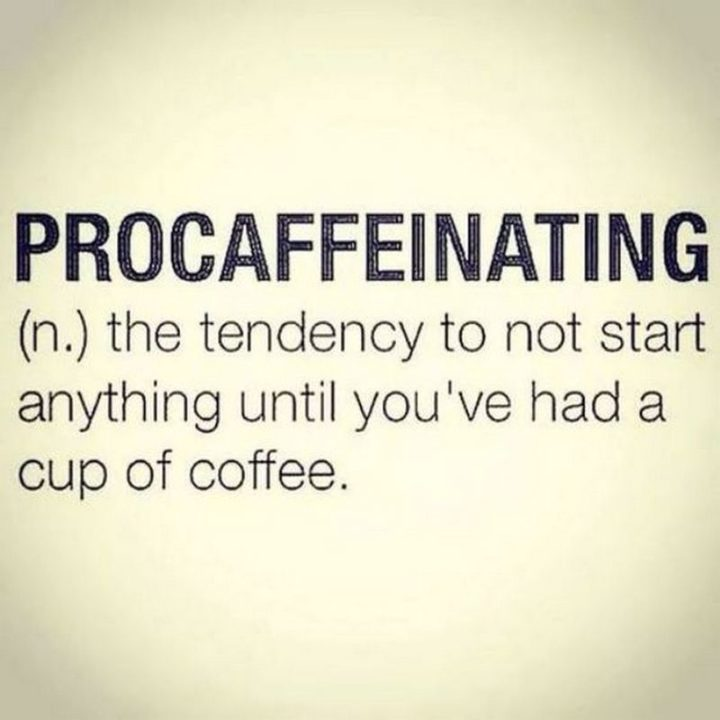 """""""Procaffeinating: The tendency to not start anything until you've had a cup of coffee."""""""