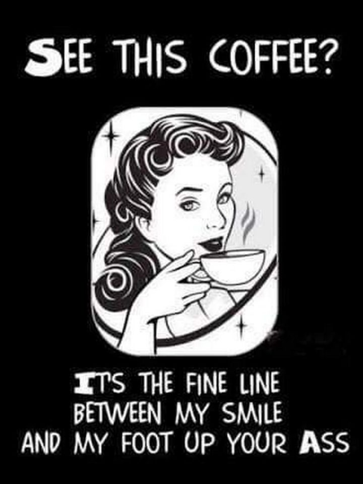 """""""See this coffee? It's the fine line between my smile and my foot up your ass."""""""