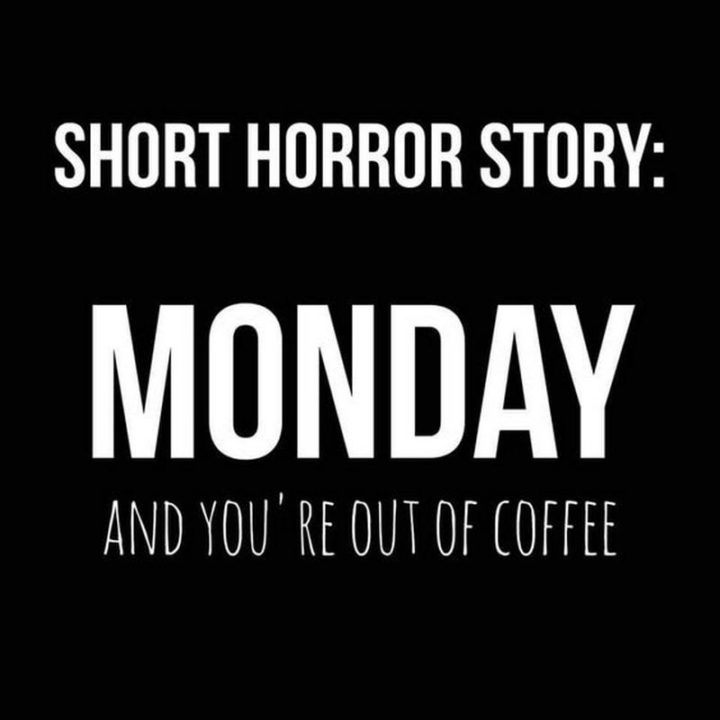 """""""Short horror story: Monday and you're out of coffee."""""""