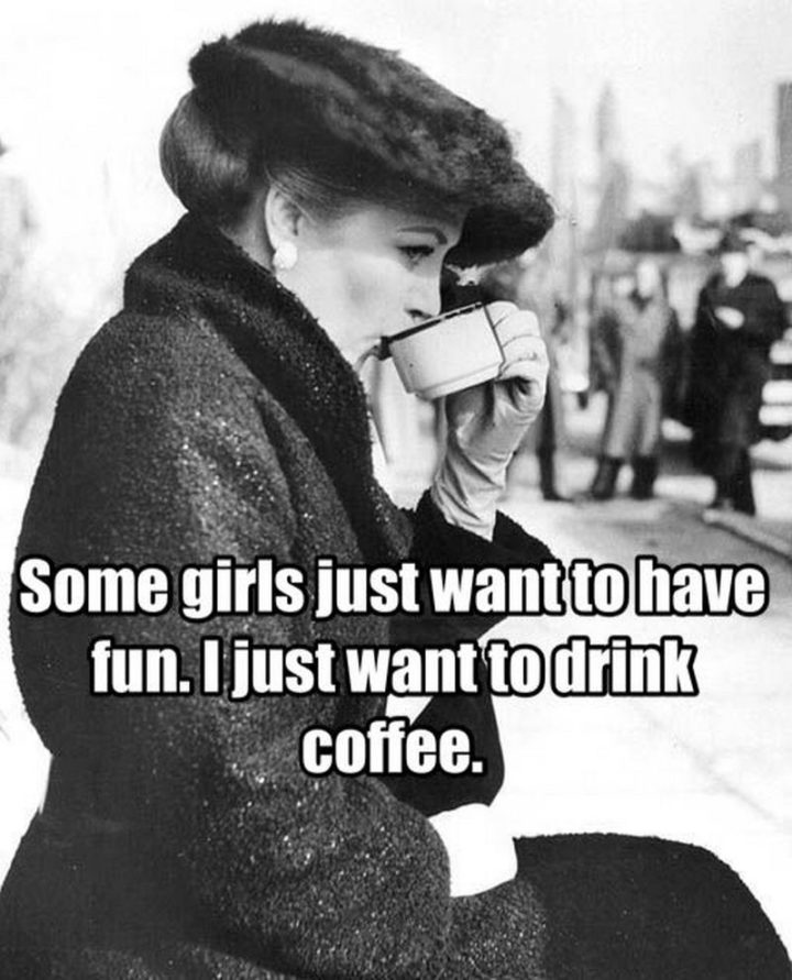 """""""Some girls just want to have fun. I just want to drink coffee."""""""