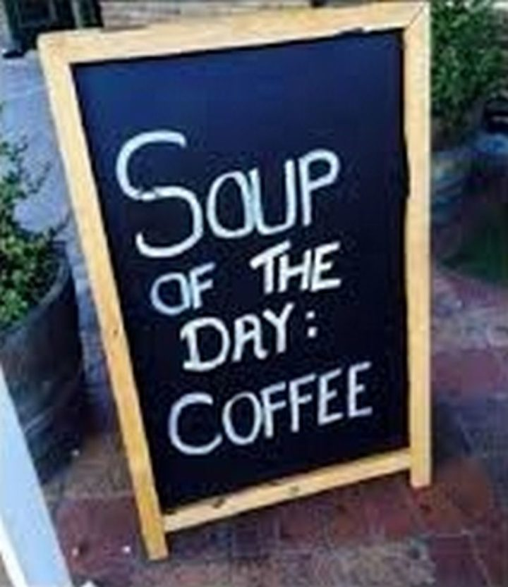 """""""Soup of the day: Coffee."""""""