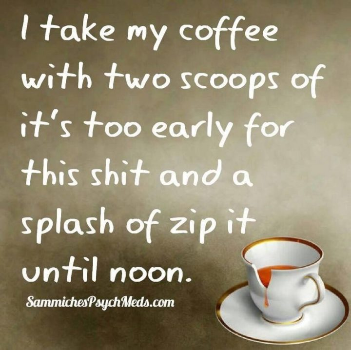 """""""I take my coffee with two scoops of it's too early for this [censored] and a splash of zip it until noon."""""""