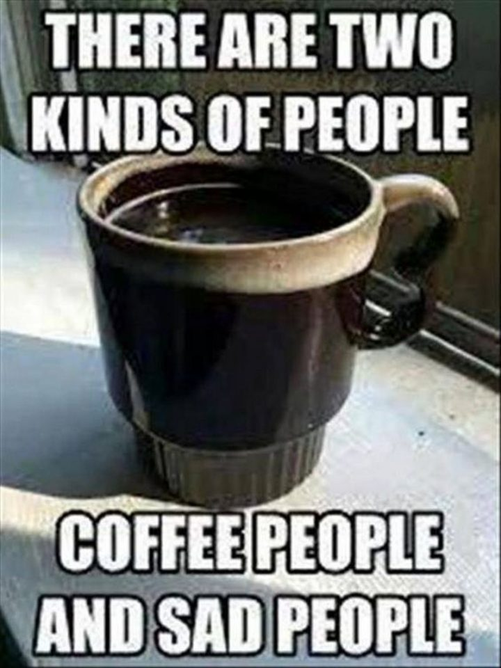 """""""There are two kinds of people. Coffee people and sad people."""""""