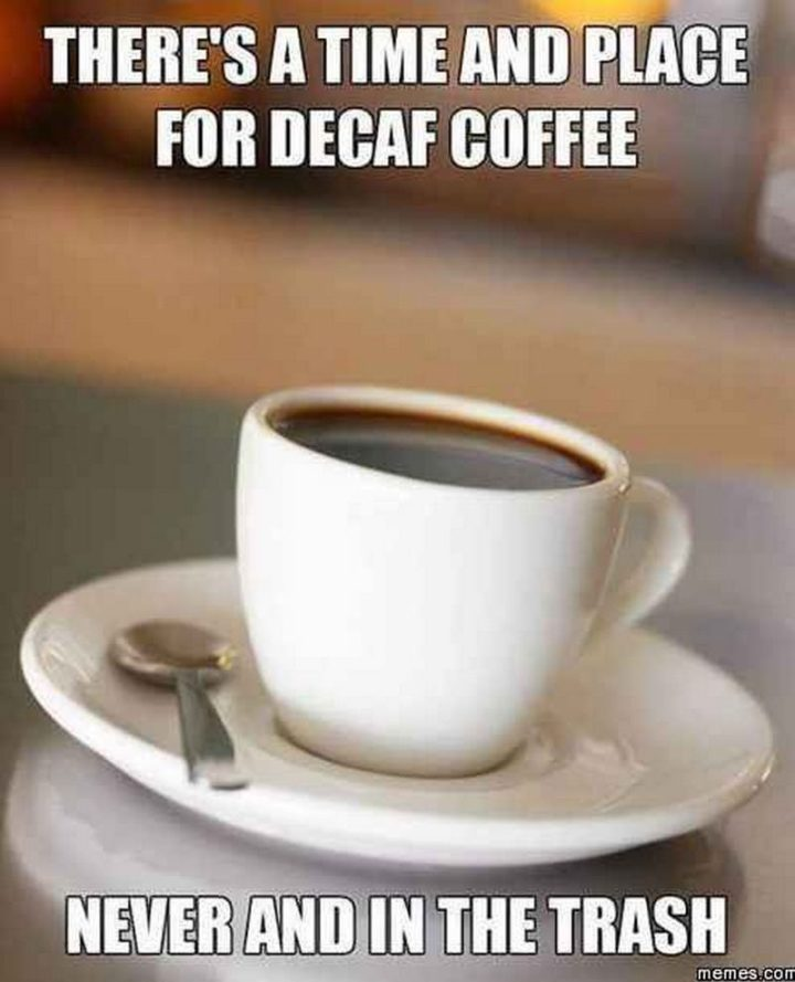 """""""There's a time and place for decaf coffee. Never and in the trash."""""""