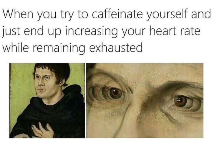 """""""When you try to caffeinate yourself and just end up increasing your heart rate while remaining exhausted."""""""