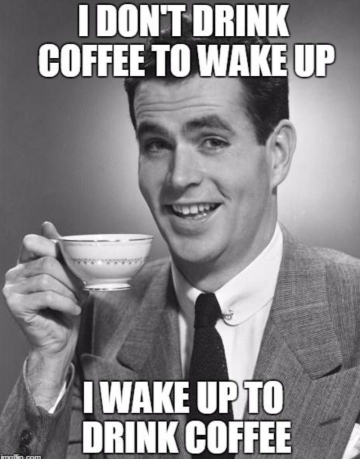 """""""I don't drink coffee to wake up. I wake up to drink coffee."""""""
