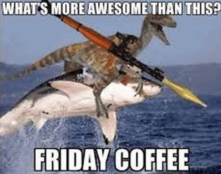"""""""What's more awesome than this? Friday coffee."""""""