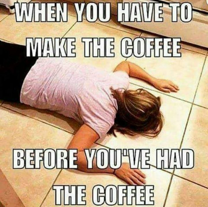 """""""When you have to make the coffee before you've had the coffee."""""""