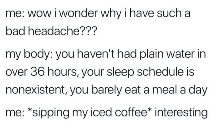 """""""Me: Wow, I wonder why I have such a bad headache??? My body: You haven't had plain water in over 36 hours, your sleep schedule is nonexistent, you barely eat a meal a day. Me: *sipping my iced coffee* Interesting."""""""
