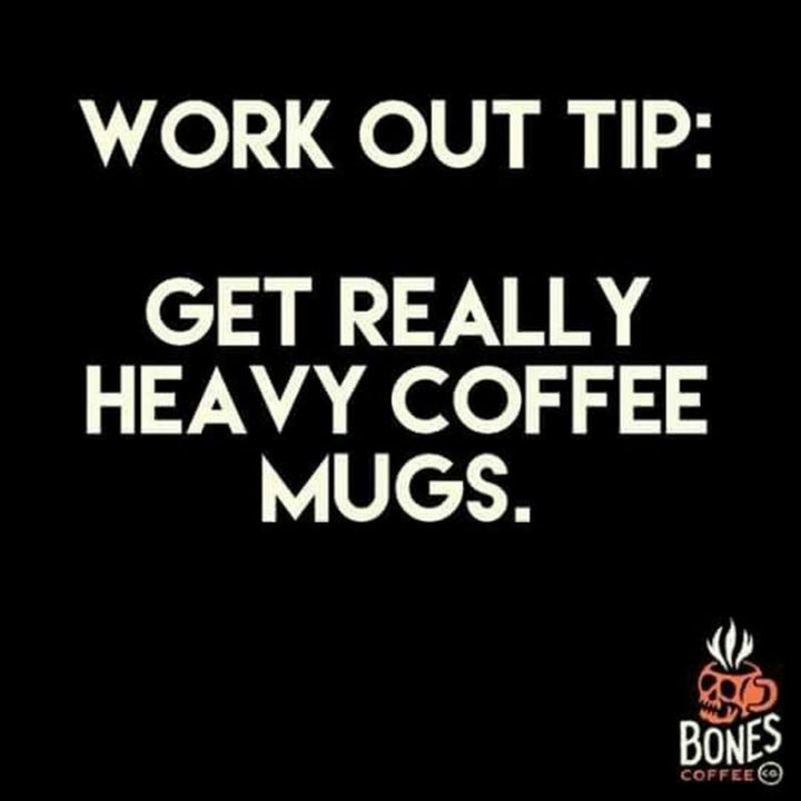 """""""Work out tip: Get really heavy coffee mugs."""""""