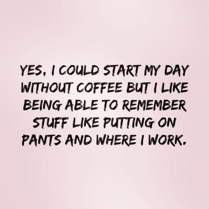"""""""Yes, I could start my day without coffee but I like being able to remember stuff like putting on pants and where I work."""""""