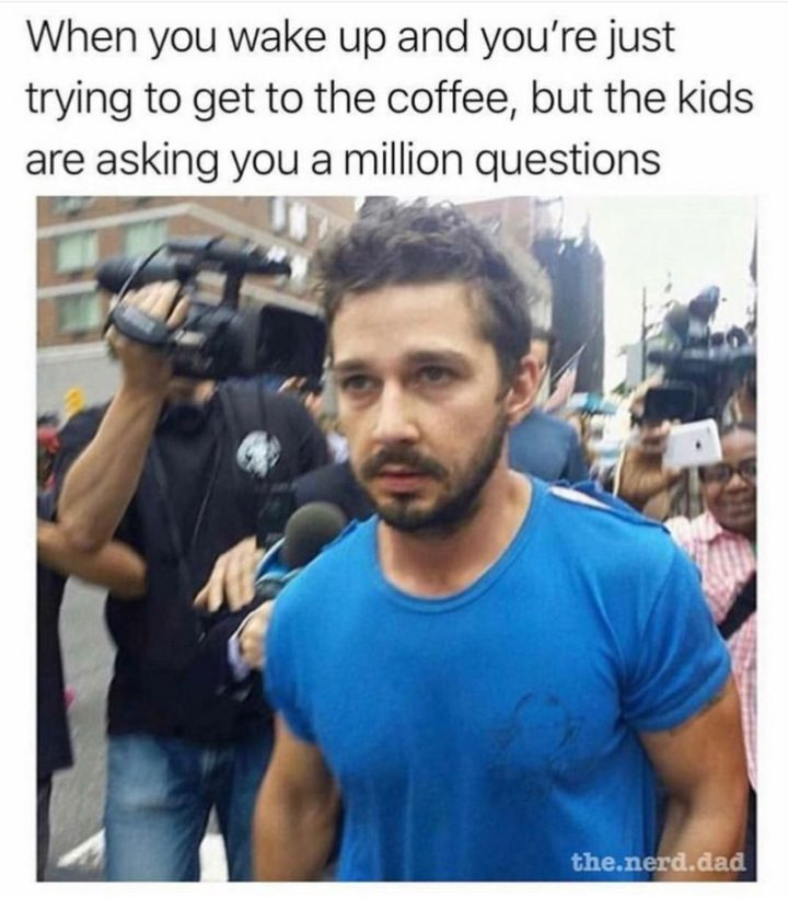 """""""When you wake up and you're just trying to get to the coffee, but the kids are asking you a million questions."""""""