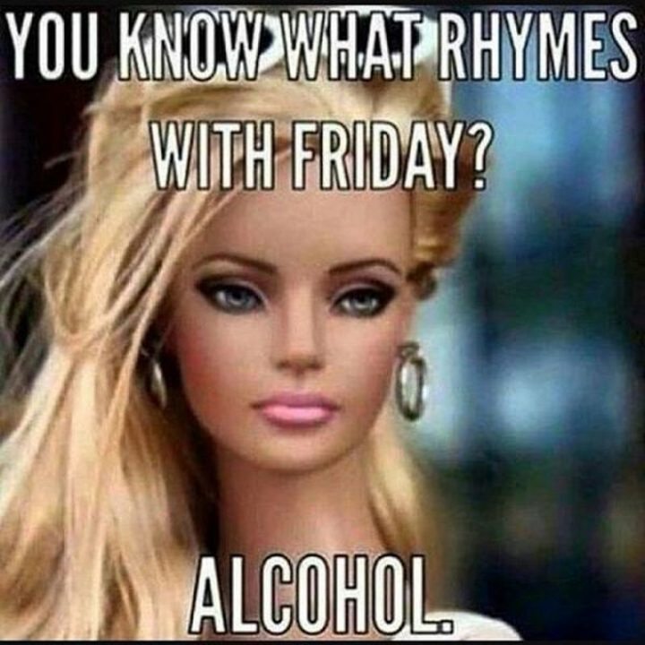 """""""You know what rhymes with Friday? Alcohol."""""""