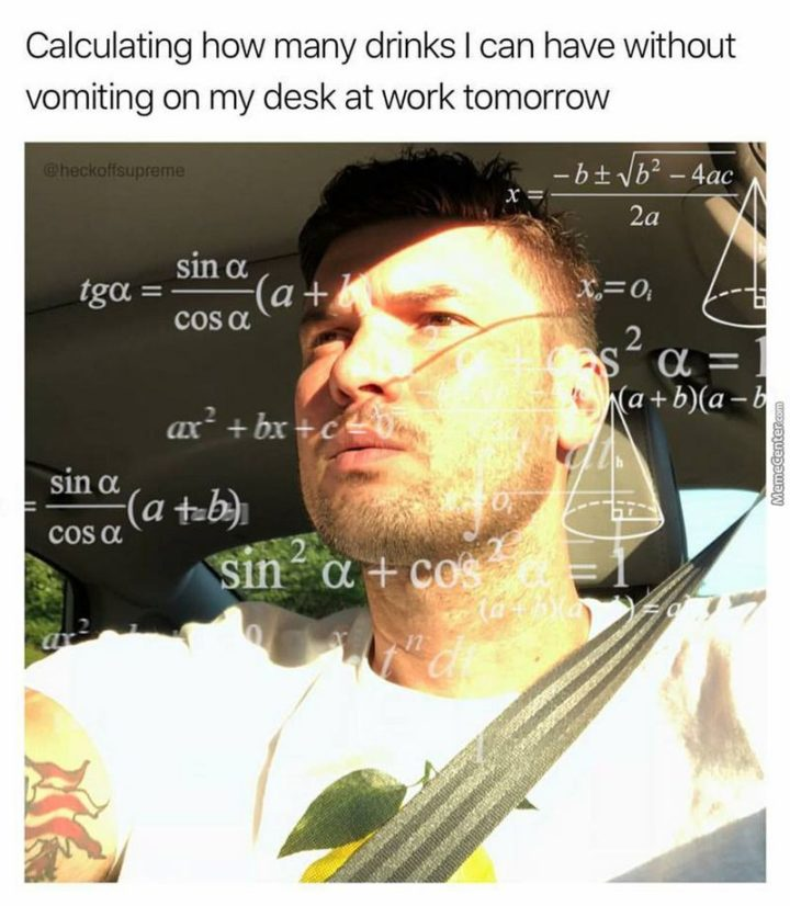 """""""Calculating how many drinks I can have without vomiting on my desk at work tomorrow."""""""