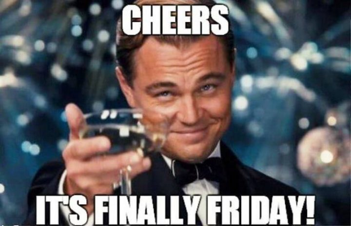 """""""Cheers. It's finally Friday!"""""""