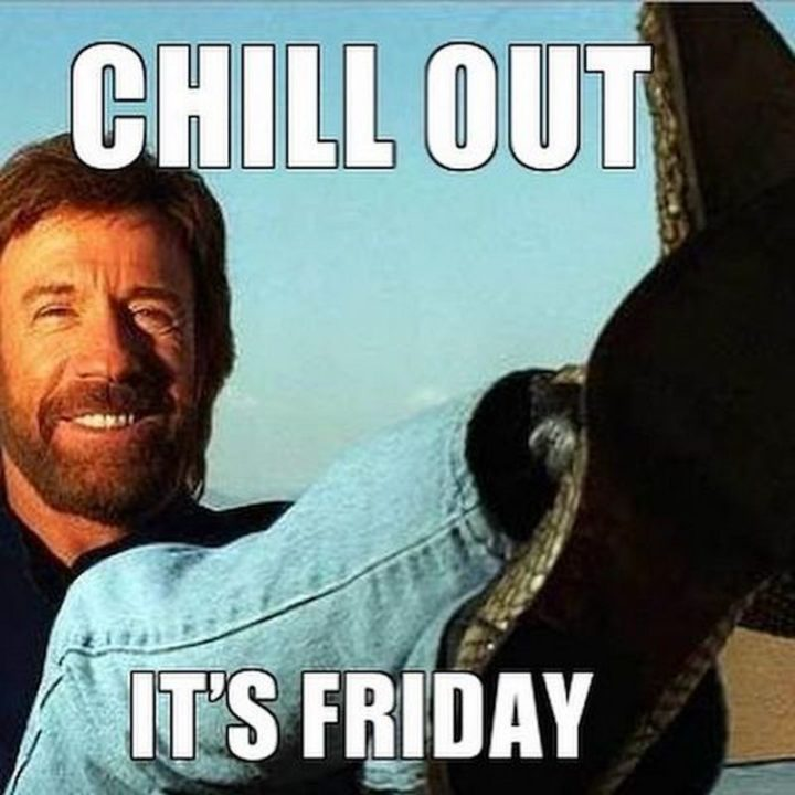 """""""Chill out. It's Friday."""""""