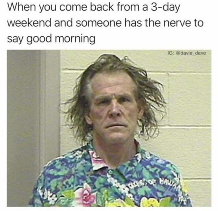 """""""When you come back from a 3-day weekend and someone has the nerve to say good morning."""""""