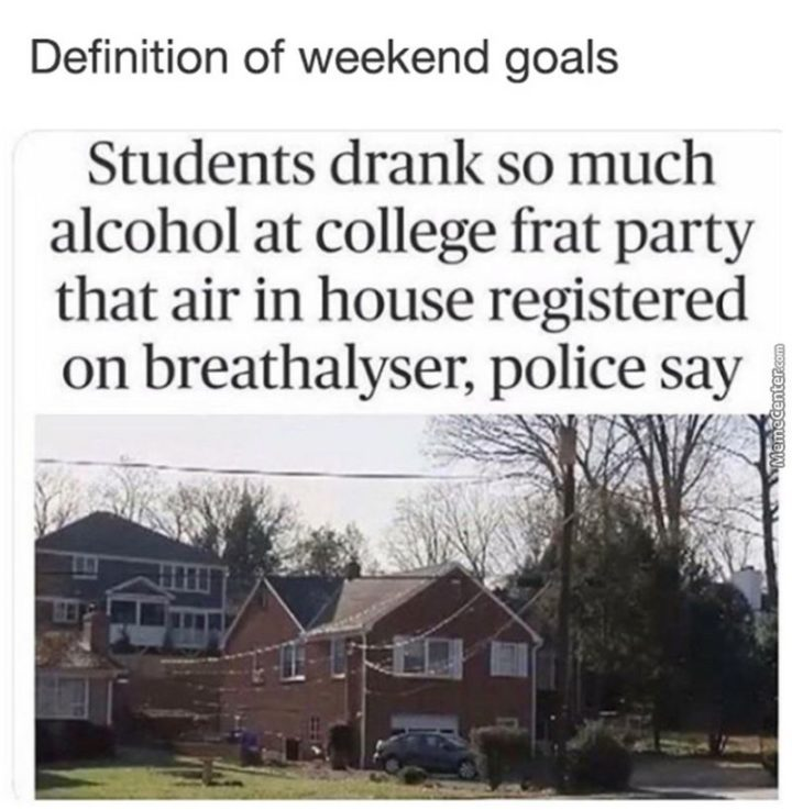 """""""Definition of weekend goals: Students drank so much alcohol at a college frat party that air in house registered on the breathalyzer, police say."""""""