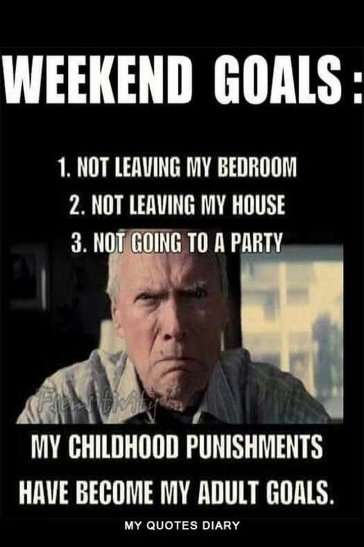 """""""Weekend goals: 1) Not leaving my bedroom. 2) Not leaving my house. 3) Not going to a party. My childhood punishments have become my adult goals."""""""