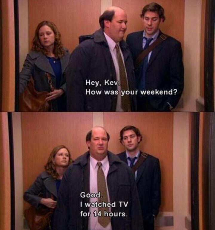 """""""Hey, Kev. How was your weekend? Good. I watched TV for 14 hours."""""""