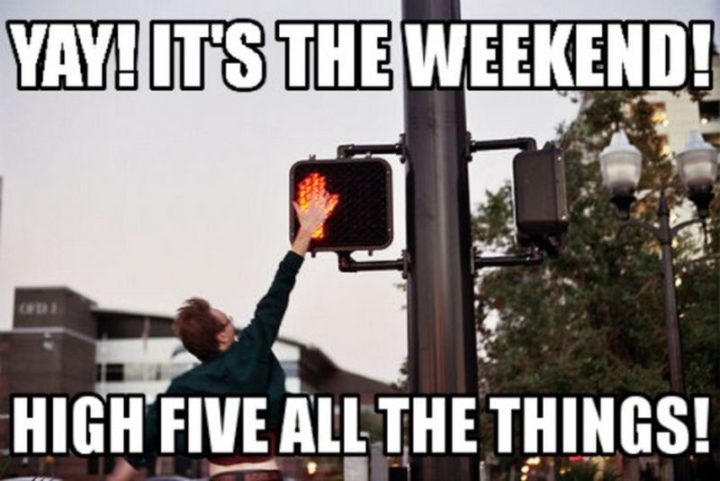 """""""Yay! It's the weekend! High five all the things!"""""""