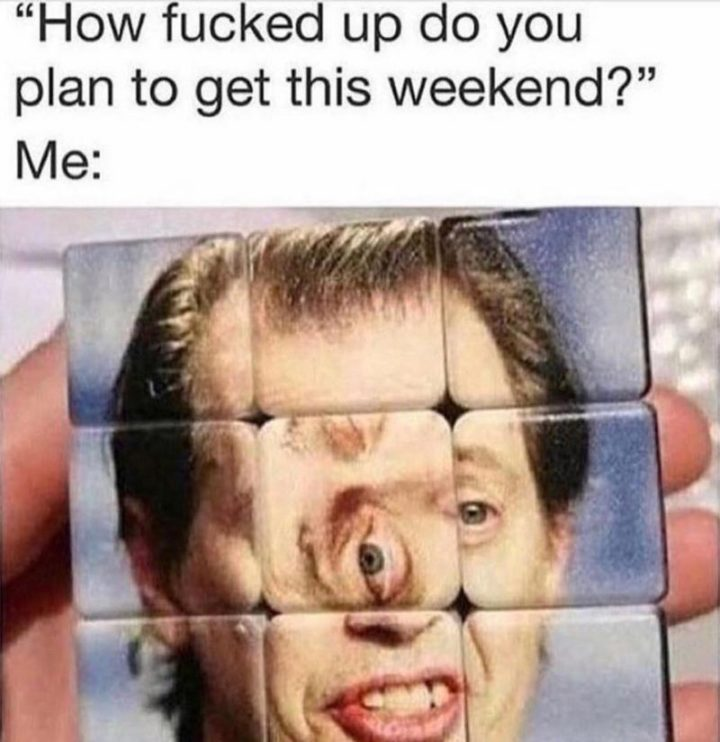 """""""How [censored] up do you plan to get this weekend? Me:"""""""
