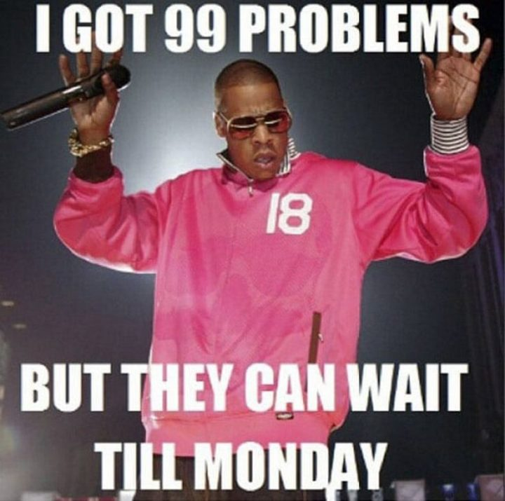 """""""I got 99 problems but they can wait till Monday."""""""