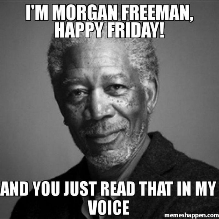 """""""I'm Morgan Freeman, happy Friday! And you just read that in my voice."""""""