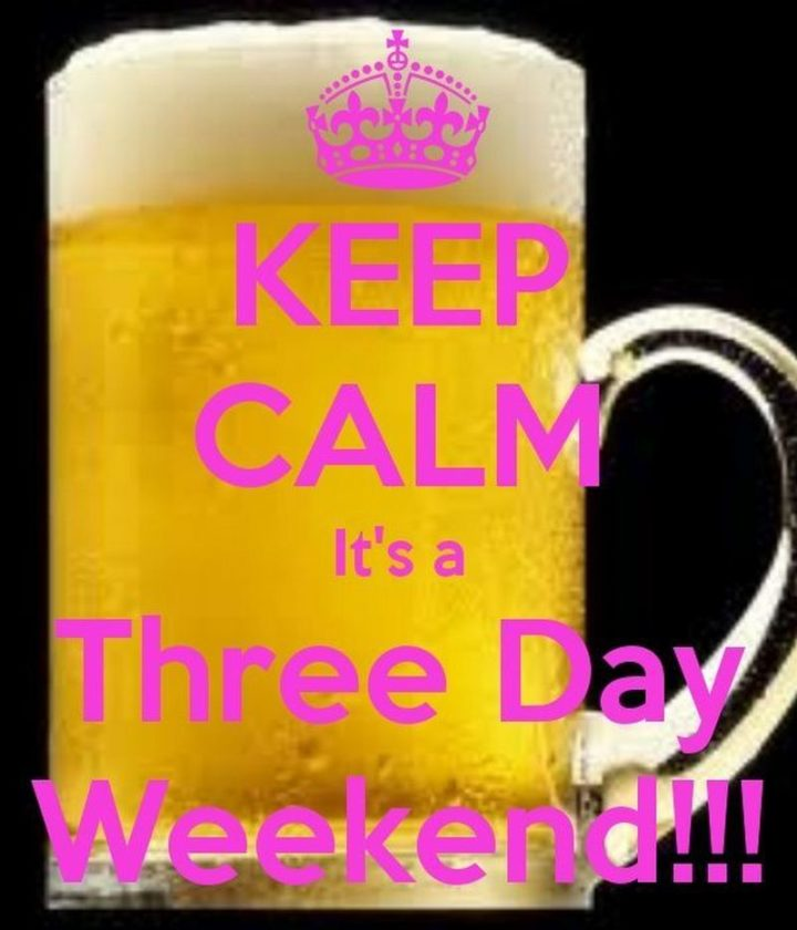 """""""Keep calm, it's a three day weekend!!!"""""""