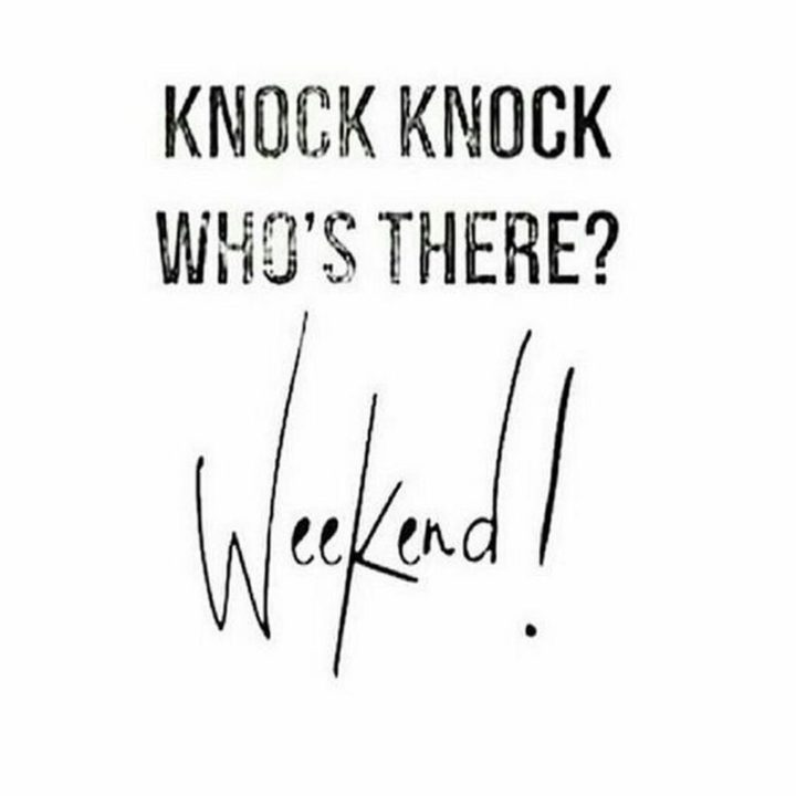 """""""Knock knock, who's there? Weekend!"""""""