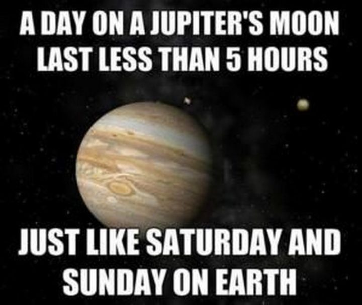 """""""A day on Jupiter's moon lasts less than 5 hours. Just like Saturday and Sunday on earth."""""""