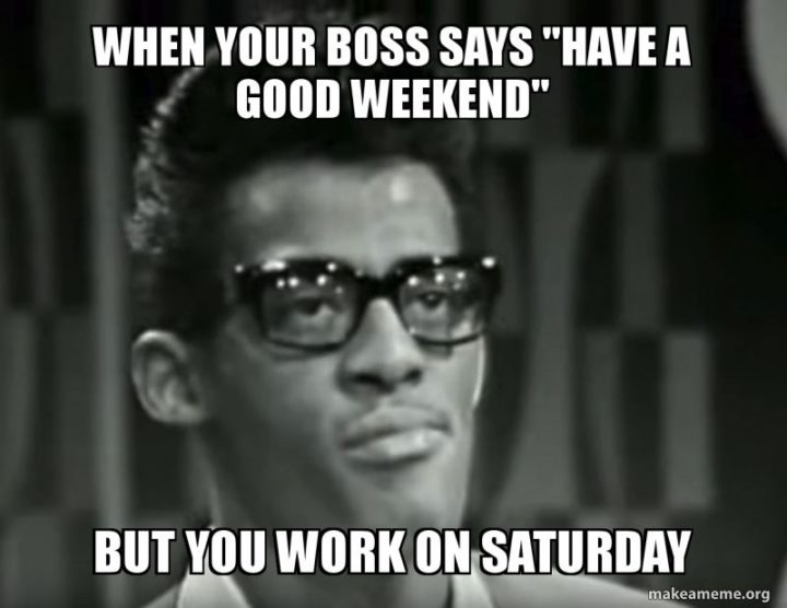 """""""When your boss says """"Have a good weekend"""" but you work on Saturday."""""""