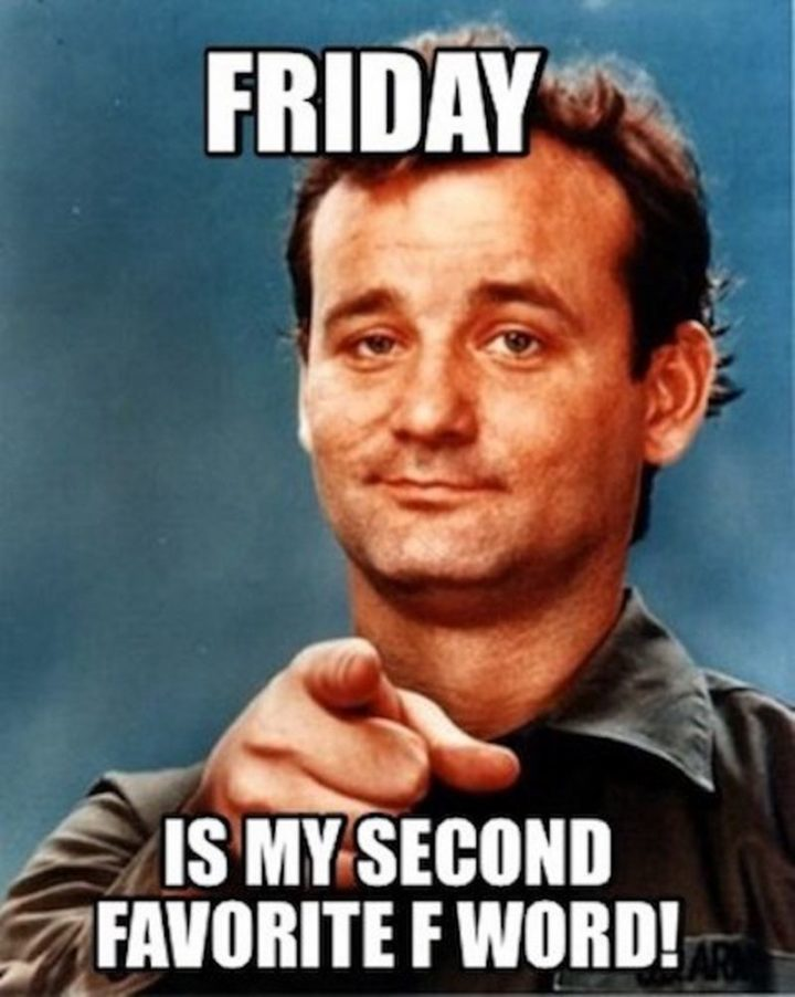 """""""Friday is my second favorite f word!"""""""