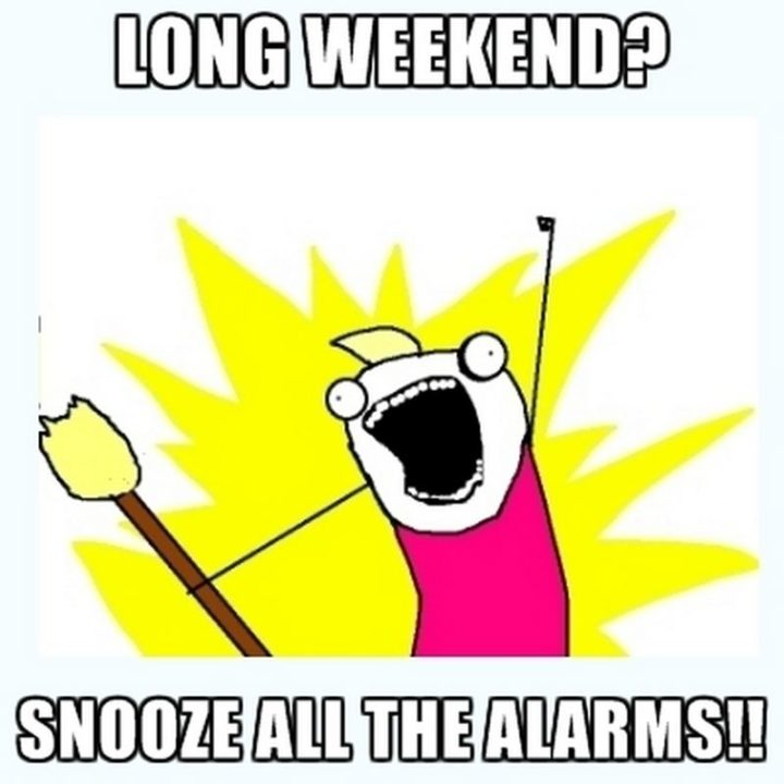 """""""Long weekend? Snooze all the alarms!!"""""""